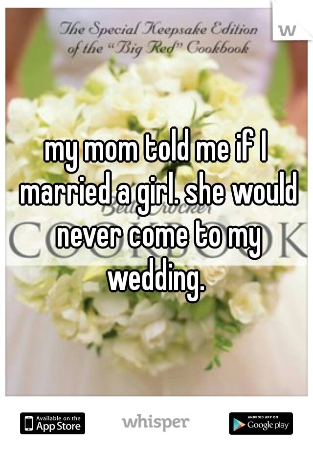 my mom told me if I married a girl. she would never come to my wedding.