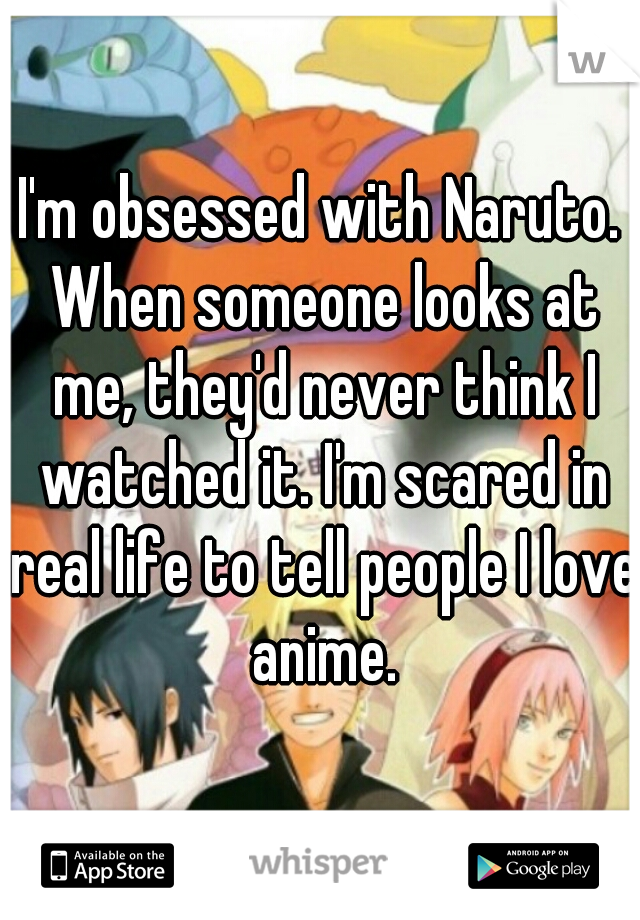 I'm obsessed with Naruto. When someone looks at me, they'd never think I watched it. I'm scared in real life to tell people I love anime.