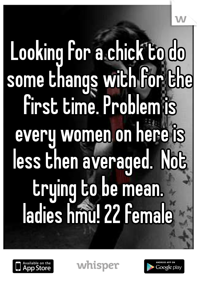 Looking for a chick to do some thangs with for the first time. Problem is every women on here is less then averaged.  Not trying to be mean.  ladies hmu! 22 female