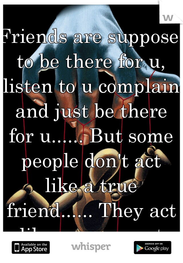 Friends are suppose to be there for u, listen to u complain and just be there for u...... But some people don't act like a true friend...... They act like ur a puppet