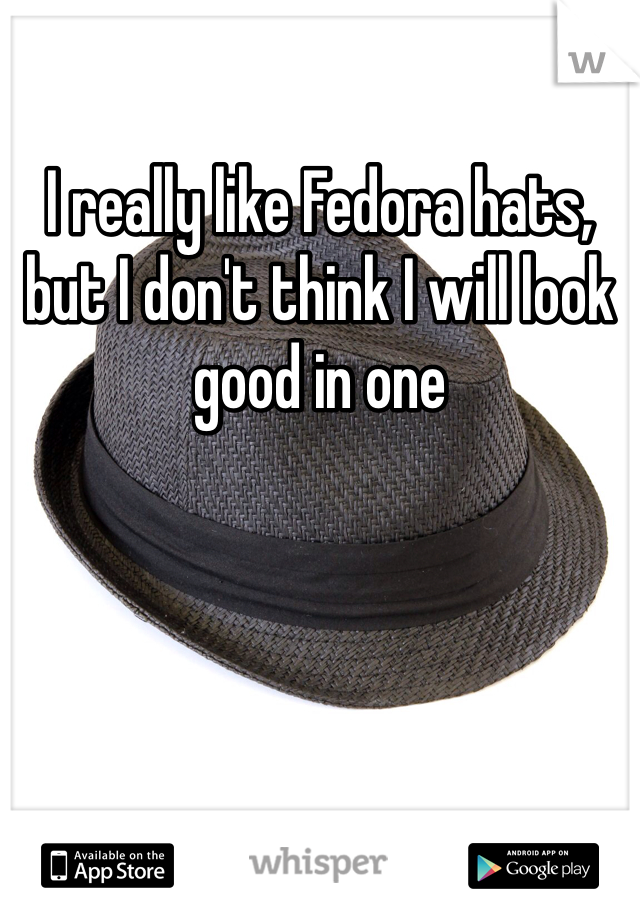 I really like Fedora hats, but I don't think I will look good in one