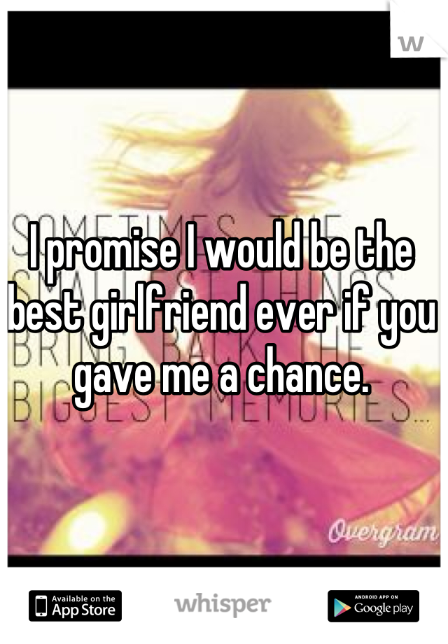 I promise I would be the best girlfriend ever if you gave me a chance.