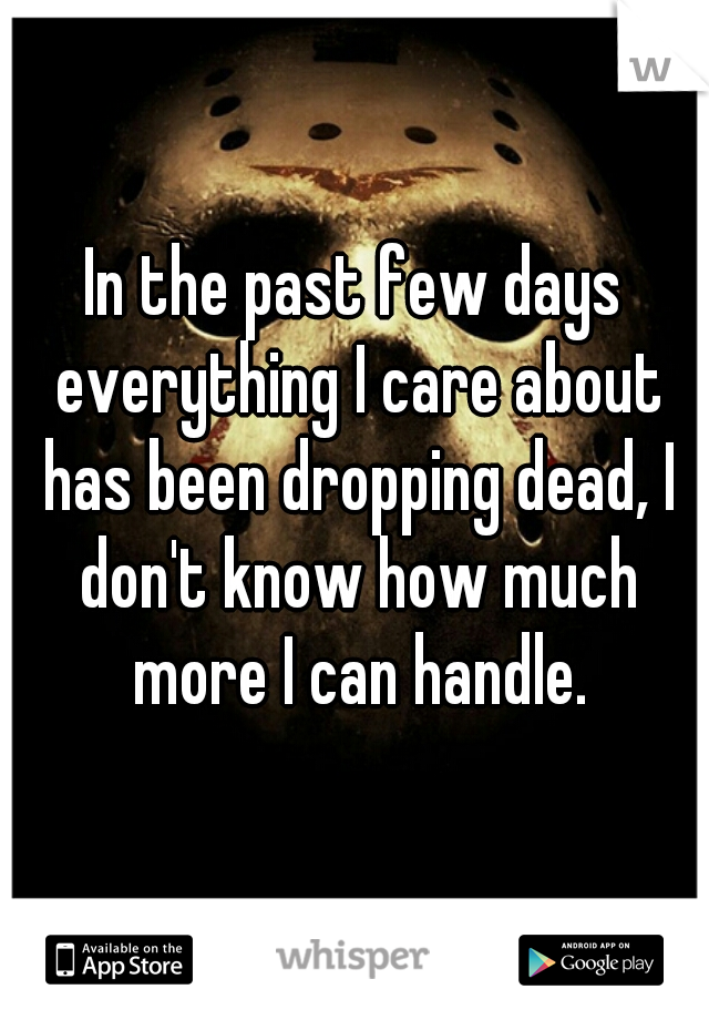 In the past few days everything I care about has been dropping dead, I don't know how much more I can handle.