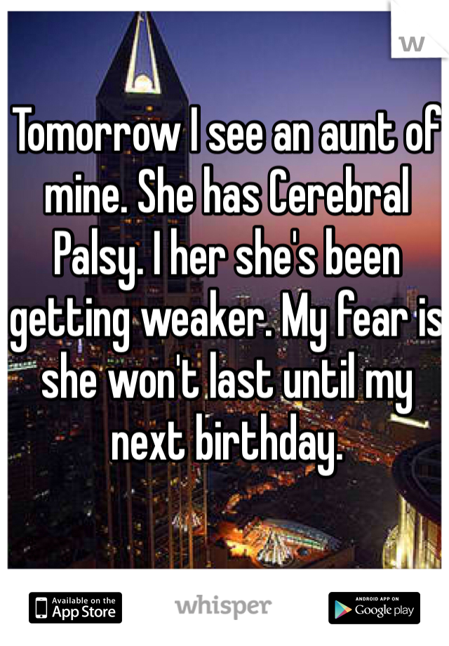 Tomorrow I see an aunt of mine. She has Cerebral Palsy. I her she's been getting weaker. My fear is  she won't last until my next birthday.