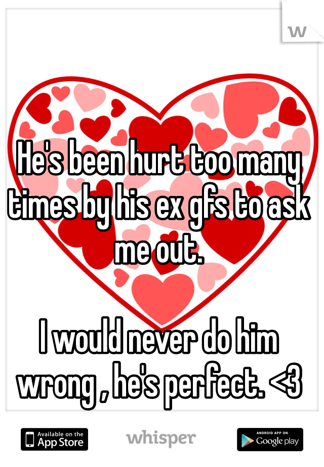 He's been hurt too many times by his ex gfs to ask me out.  I would never do him wrong , he's perfect. <3