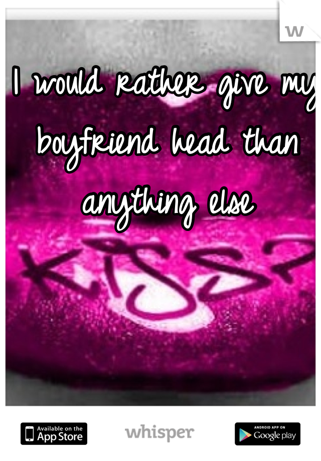 I would rather give my boyfriend head than anything else