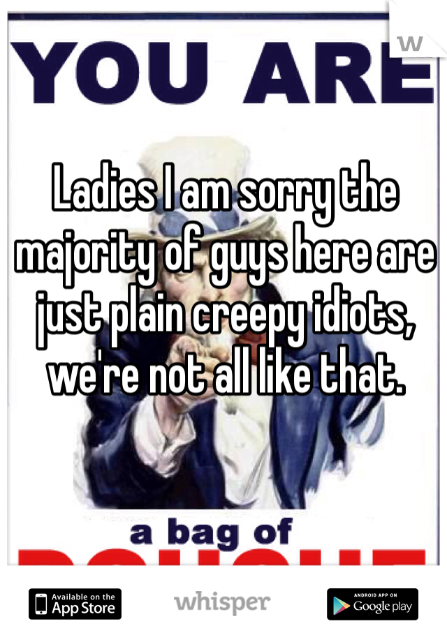 Ladies I am sorry the majority of guys here are just plain creepy idiots, we're not all like that.