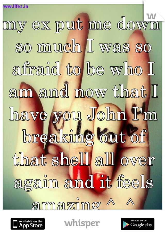 my ex put me down so much I was so afraid to be who I am and now that I have you John I'm breaking out of that shell all over again and it feels amazing ^_^