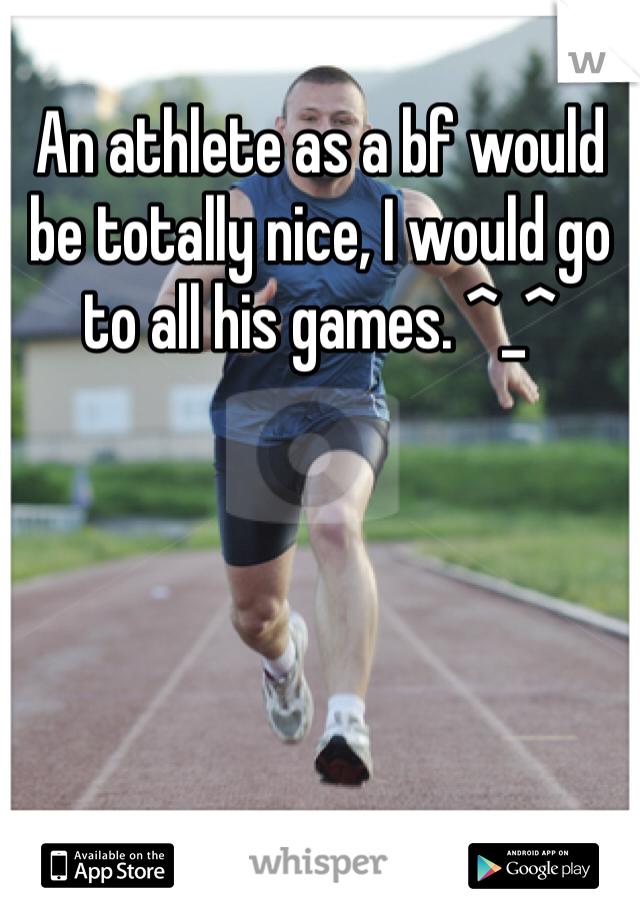 An athlete as a bf would be totally nice, I would go to all his games. ^_^