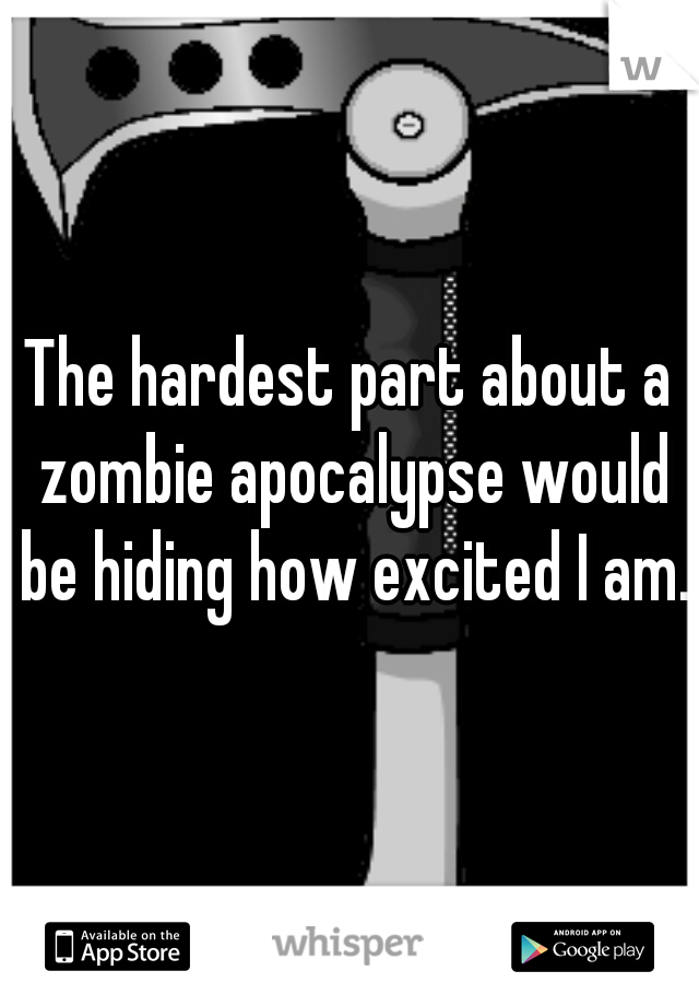 The hardest part about a zombie apocalypse would be hiding how excited I am.