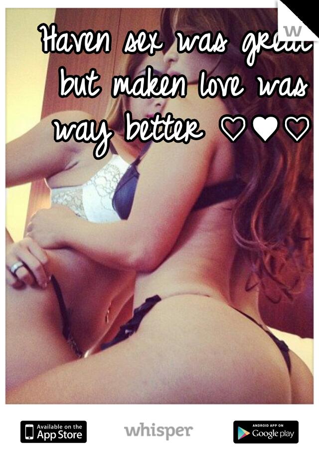 Haven sex was great but maken love was way better ♡♥♡