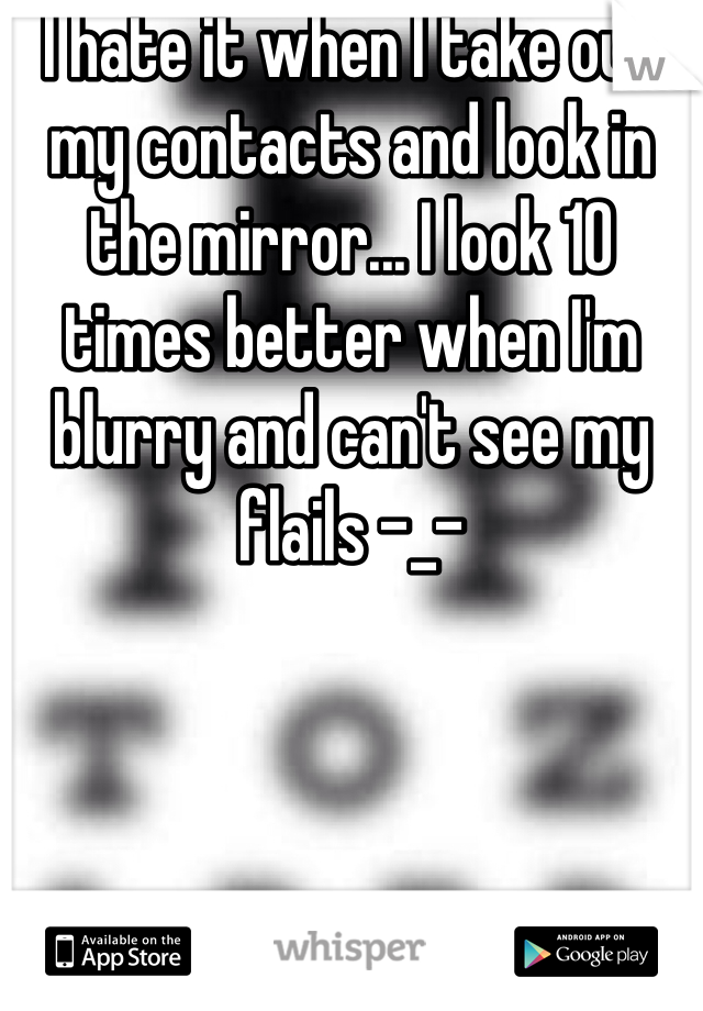 I hate it when I take out my contacts and look in the mirror... I look 10 times better when I'm blurry and can't see my flails -_-