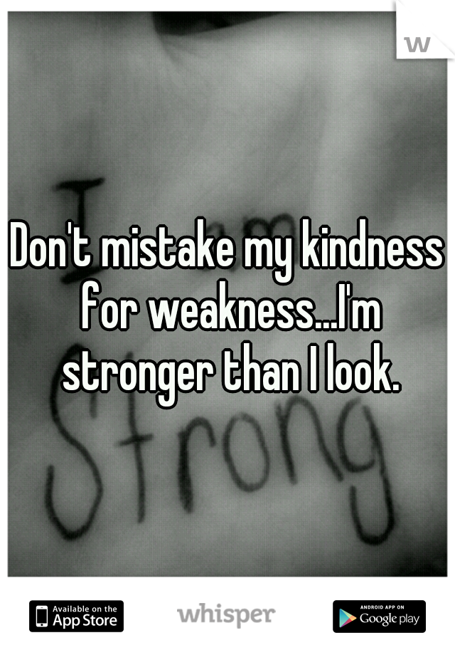 Don't mistake my kindness for weakness...I'm stronger than I look.