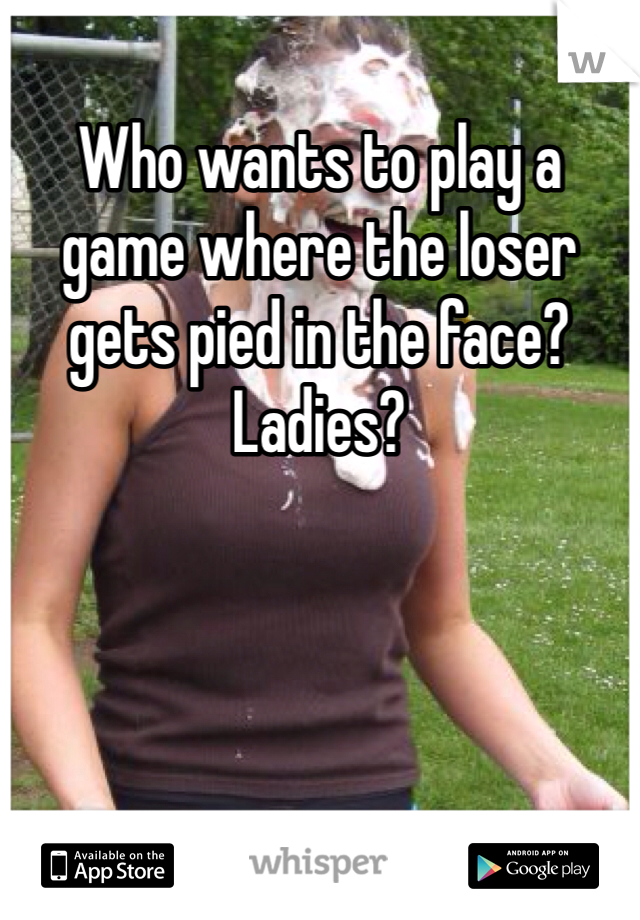 Who wants to play a game where the loser gets pied in the face? Ladies?