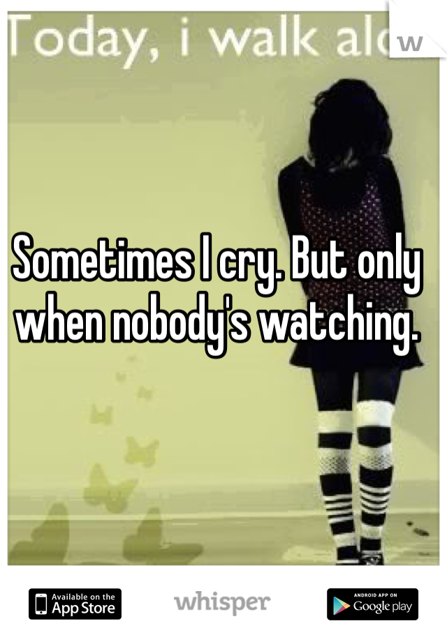 Sometimes I cry. But only when nobody's watching.