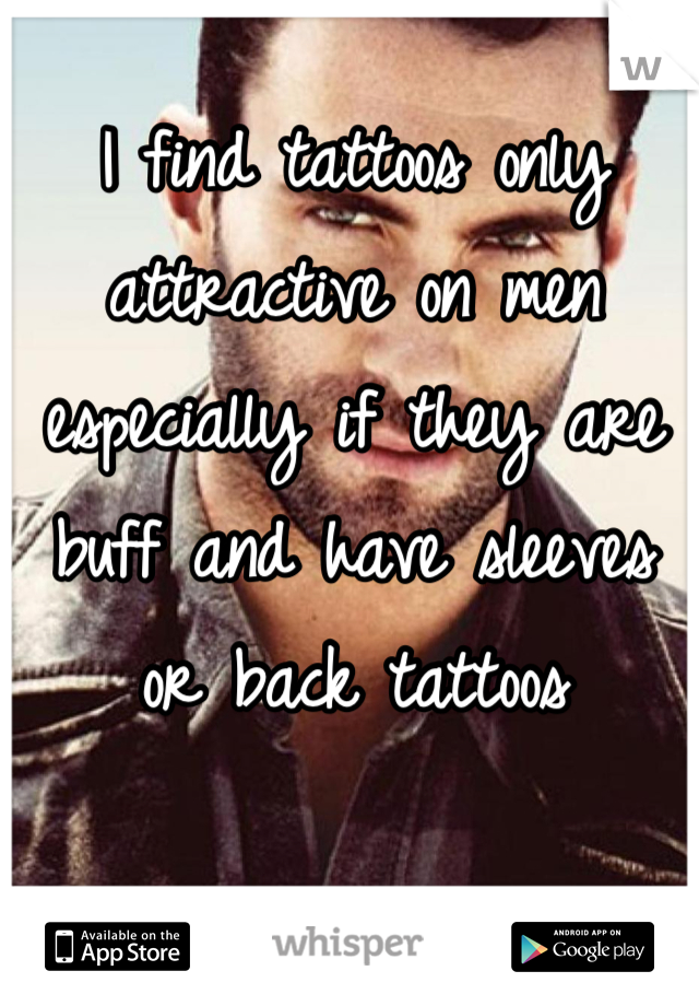 I find tattoos only attractive on men especially if they are buff and have sleeves or back tattoos