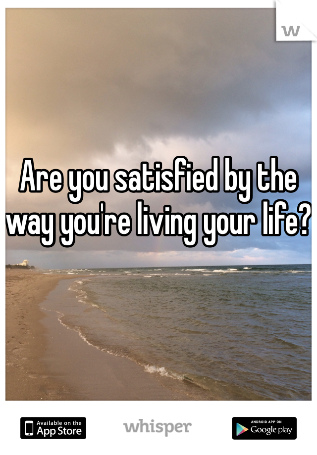 Are you satisfied by the way you're living your life?