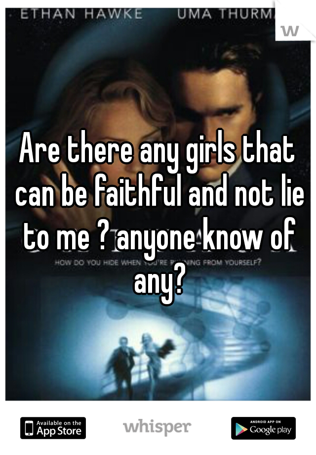 Are there any girls that can be faithful and not lie to me ? anyone know of any?