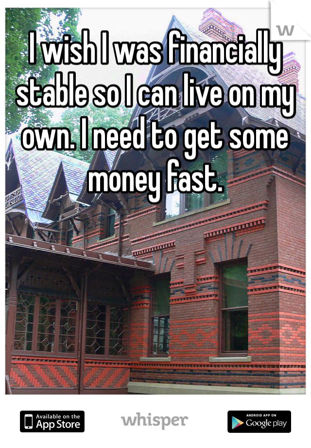 I wish I was financially stable so I can live on my own. I need to get some money fast.
