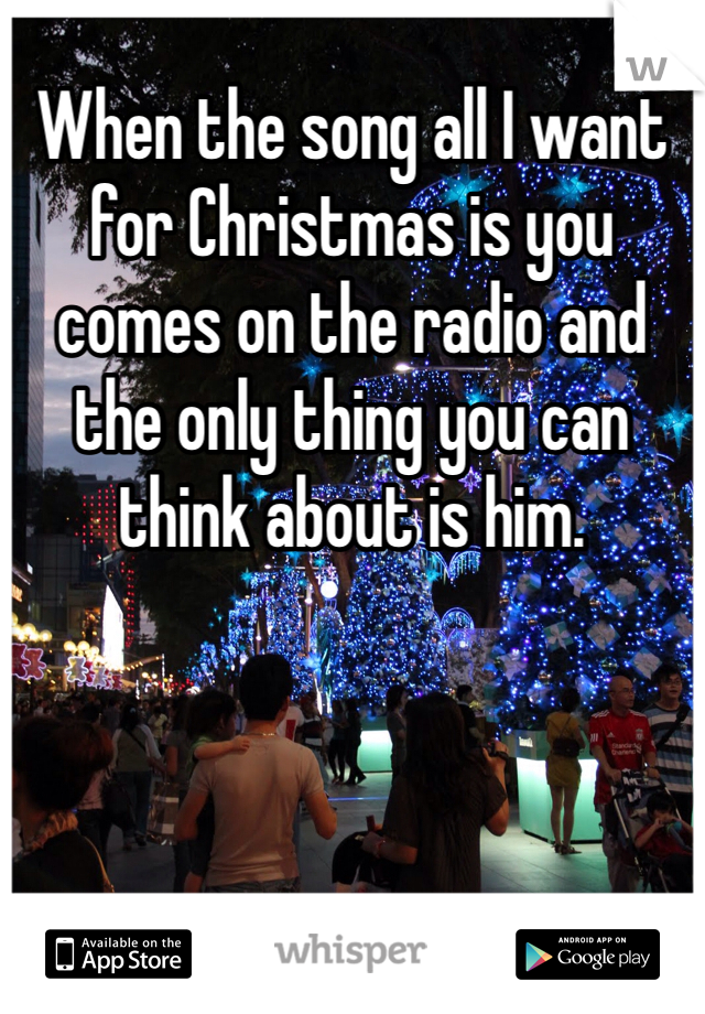 When the song all I want for Christmas is you comes on the radio and the only thing you can think about is him.
