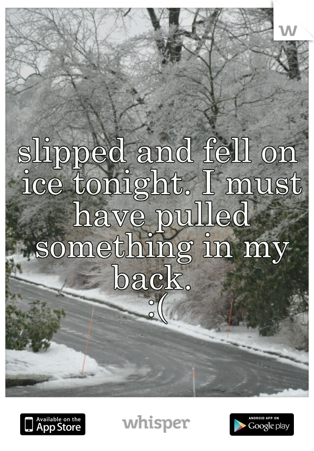 slipped and fell on ice tonight. I must have pulled something in my back.   :(