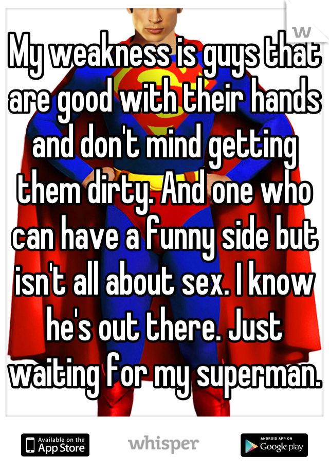 My weakness is guys that are good with their hands and don't mind getting them dirty. And one who can have a funny side but isn't all about sex. I know he's out there. Just waiting for my superman.