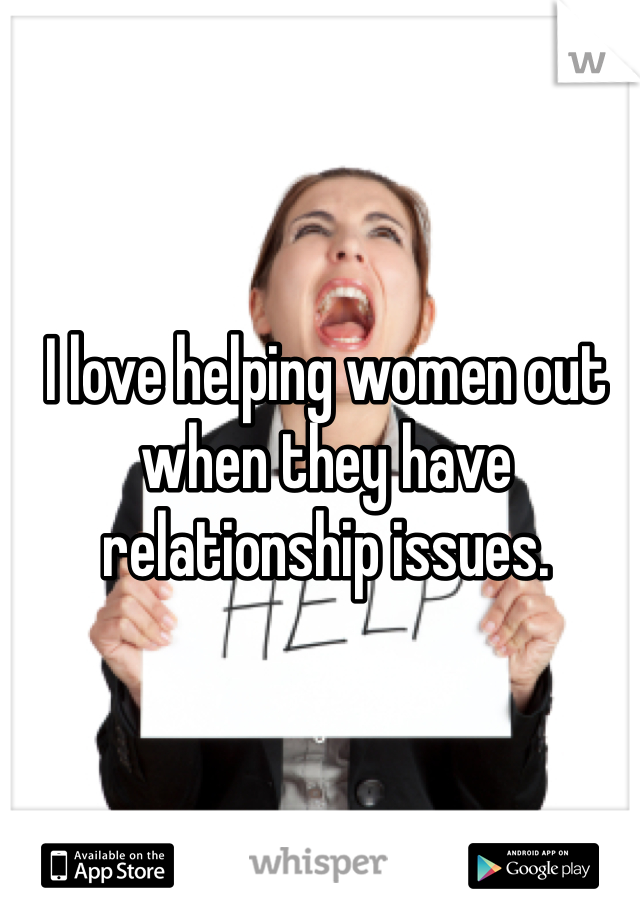 I love helping women out when they have relationship issues.