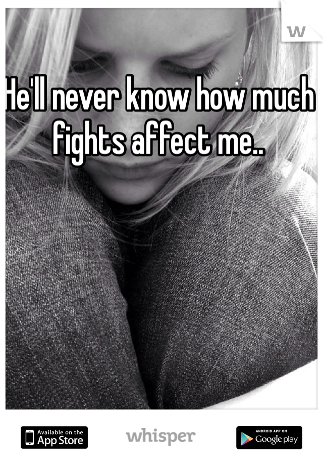 He'll never know how much fights affect me..