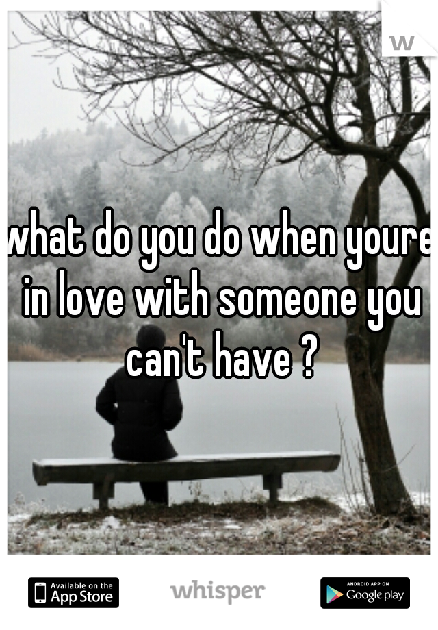 what do you do when youre in love with someone you can't have ?
