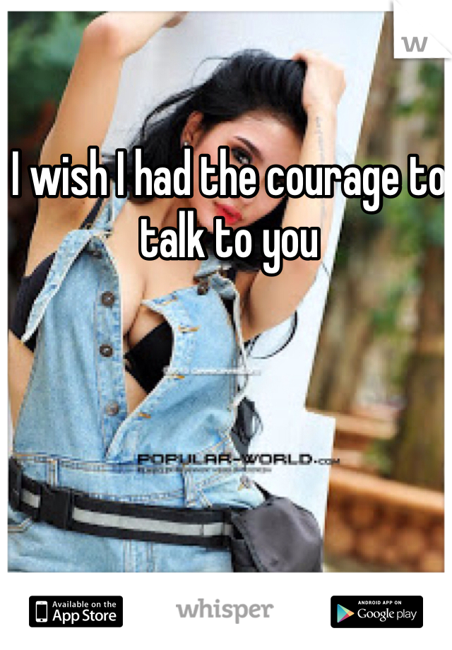 I wish I had the courage to talk to you