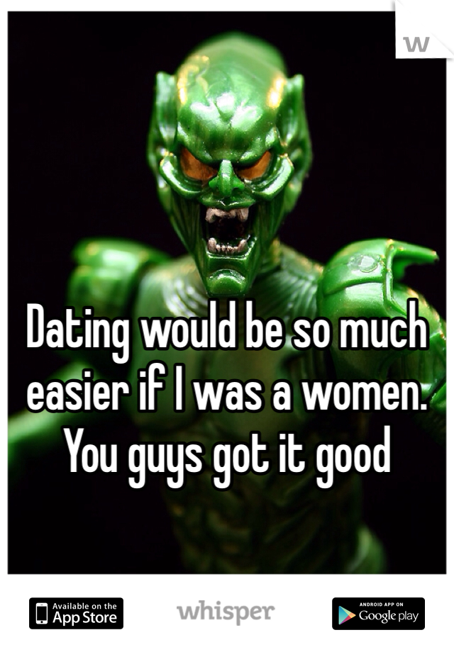 Dating would be so much easier if I was a women. You guys got it good