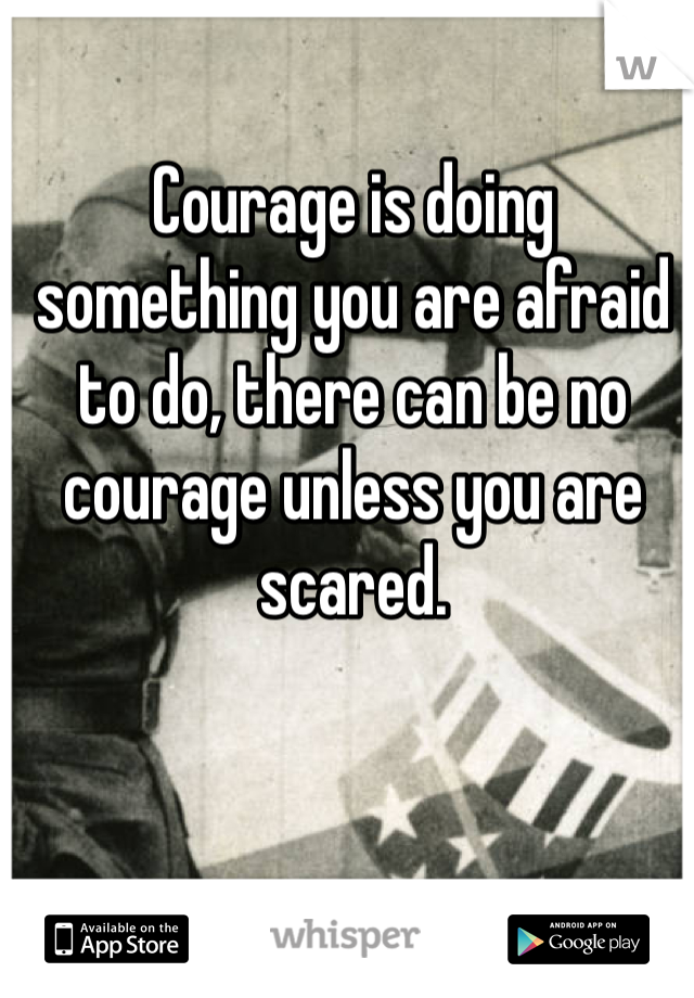 Courage is doing something you are afraid to do, there can be no courage unless you are scared.