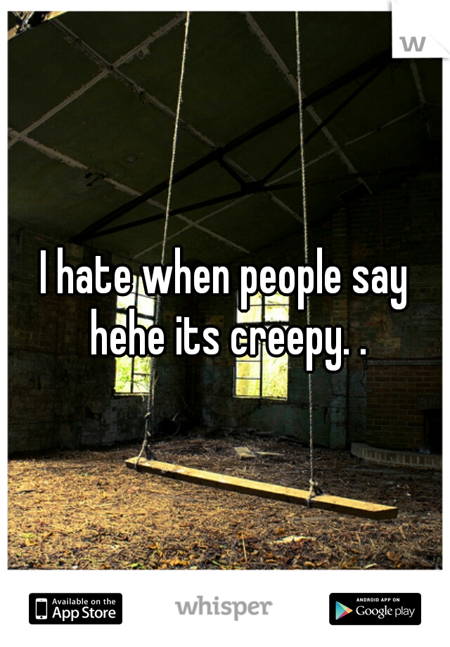 I hate when people say hehe its creepy. .