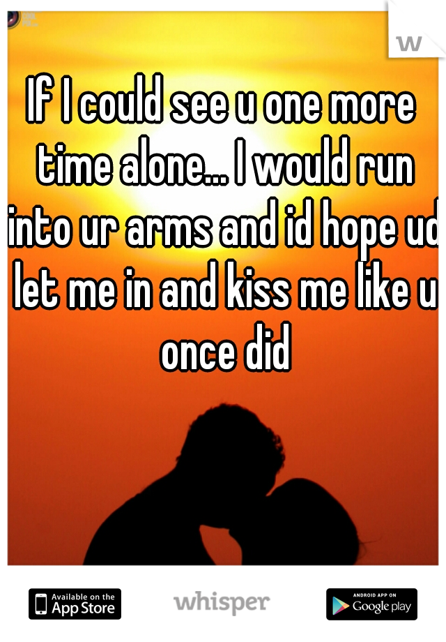If I could see u one more time alone... I would run into ur arms and id hope ud let me in and kiss me like u once did