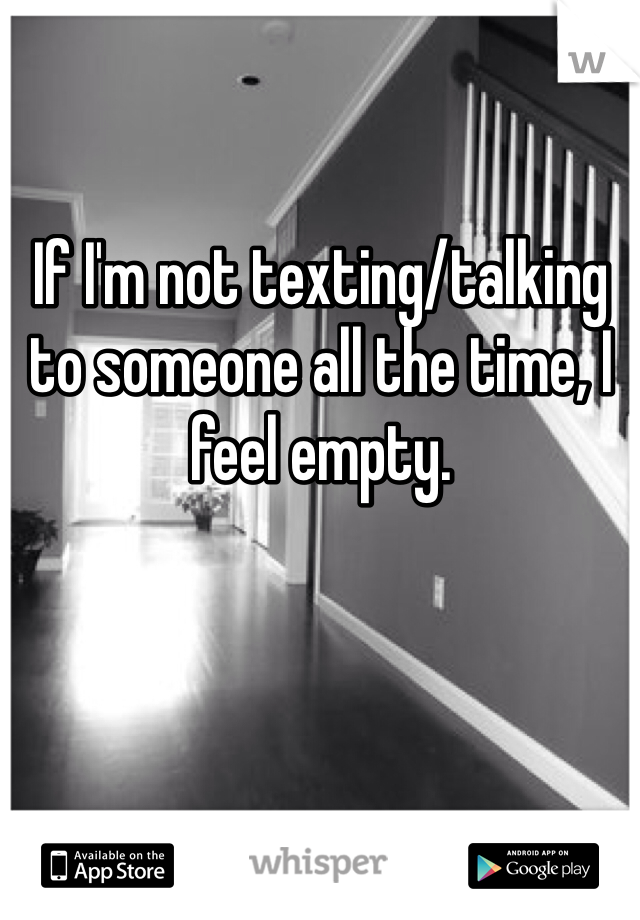 If I'm not texting/talking to someone all the time, I feel empty.