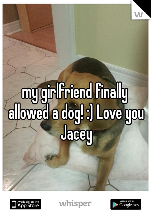 my girlfriend finally allowed a dog! :) Love you Jacey