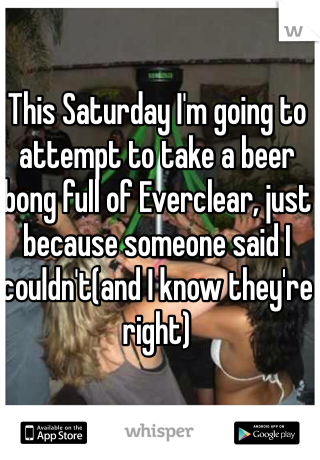 This Saturday I'm going to attempt to take a beer bong full of Everclear, just because someone said I couldn't(and I know they're right)