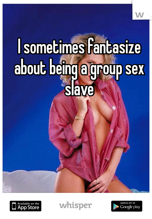 I sometimes fantasize about being a group sex slave