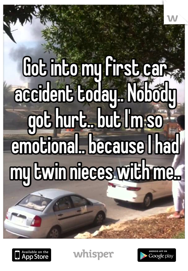 Got into my first car accident today.. Nobody got hurt.. but I'm so emotional.. because I had my twin nieces with me..