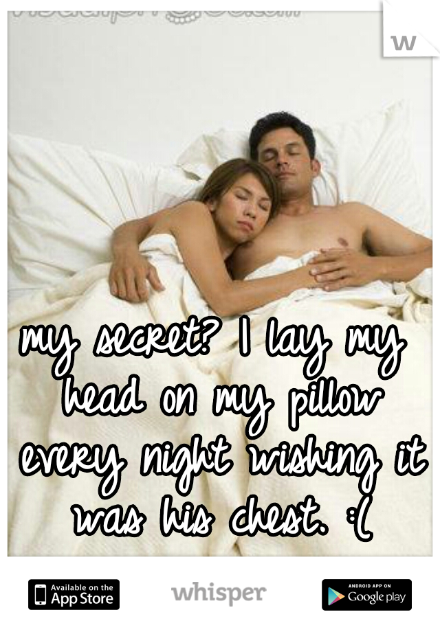 my secret? I lay my head on my pillow every night wishing it was his chest. :(