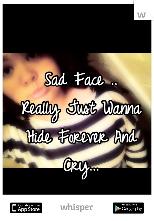 Sad Face .. Really Just Wanna Hide Forever And Cry...