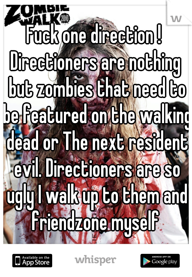 Fuck one direction !  Directioners are nothing but zombies that need to be featured on the walking dead or The next resident evil. Directioners are so ugly I walk up to them and friendzone myself