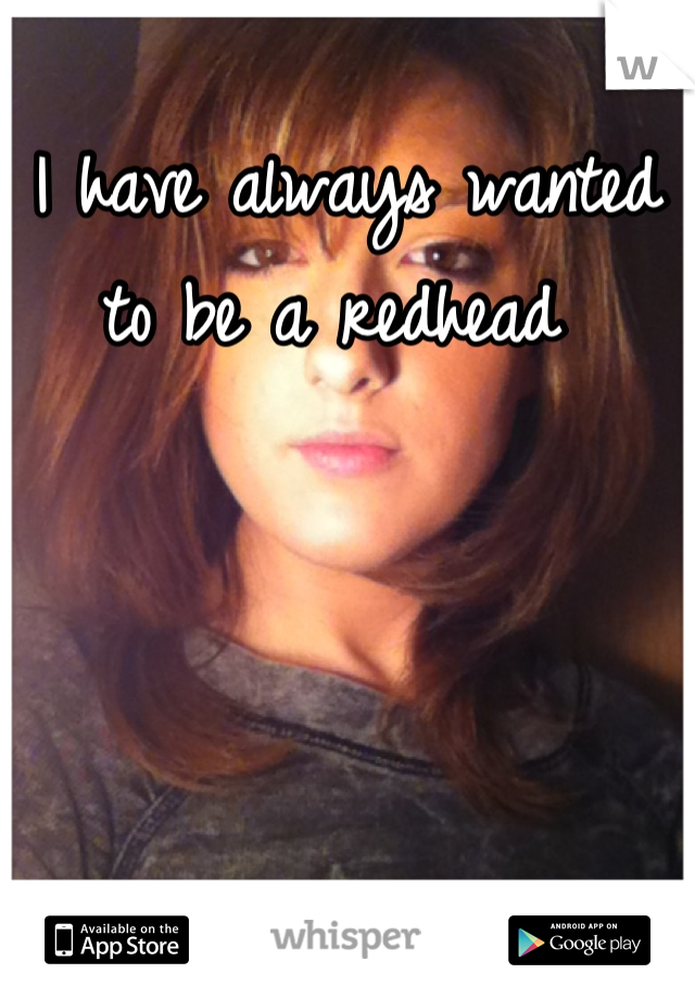 I have always wanted to be a redhead