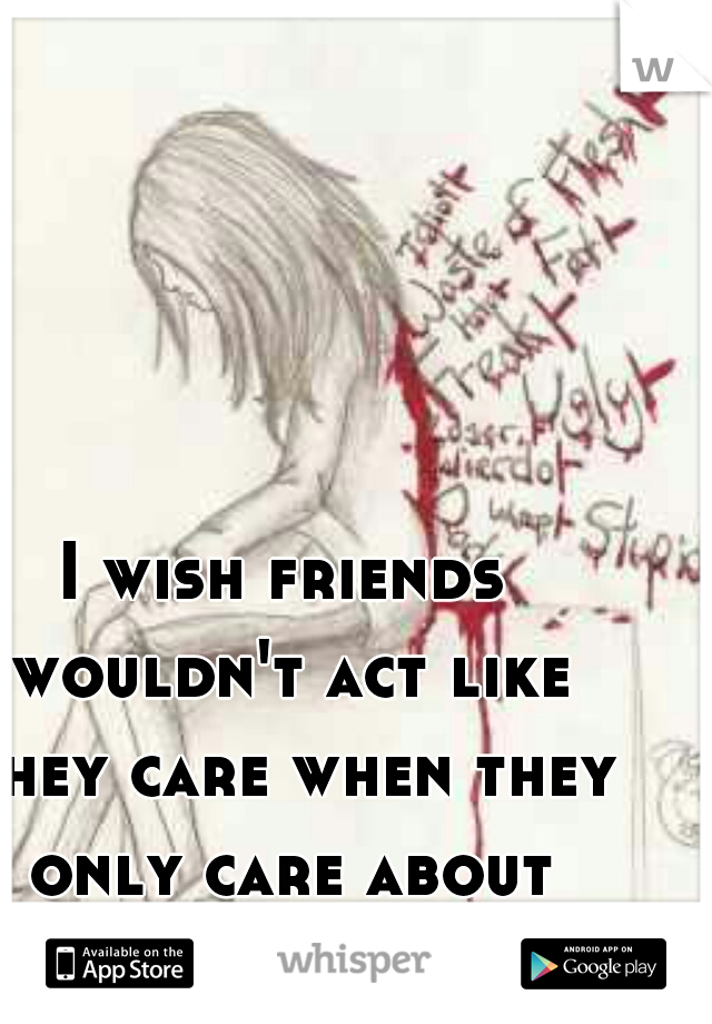 I wish friends wouldn't act like they care when they only care about themselves.....