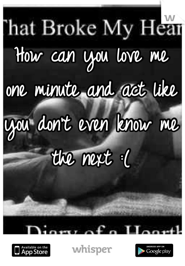 How can you love me one minute and act like you don't even know me the next :(