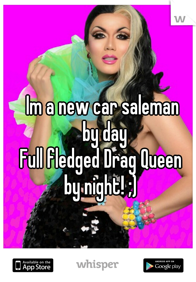 Im a new car saleman  by day Full fledged Drag Queen   by night! ;)