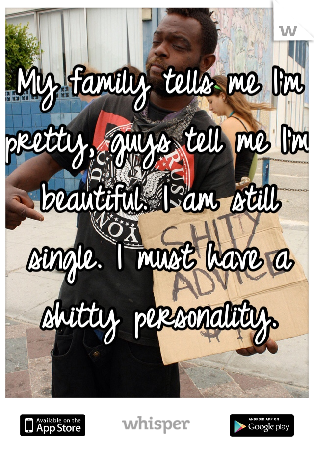 My family tells me I'm pretty, guys tell me I'm beautiful. I am still single. I must have a shitty personality.