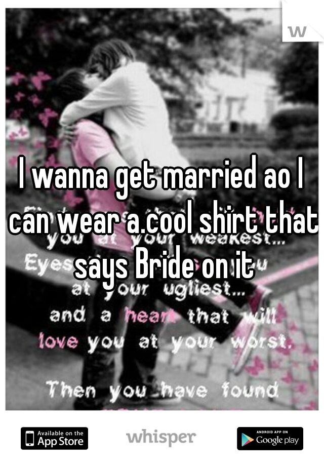 I wanna get married ao I can wear a.cool shirt that says Bride on it