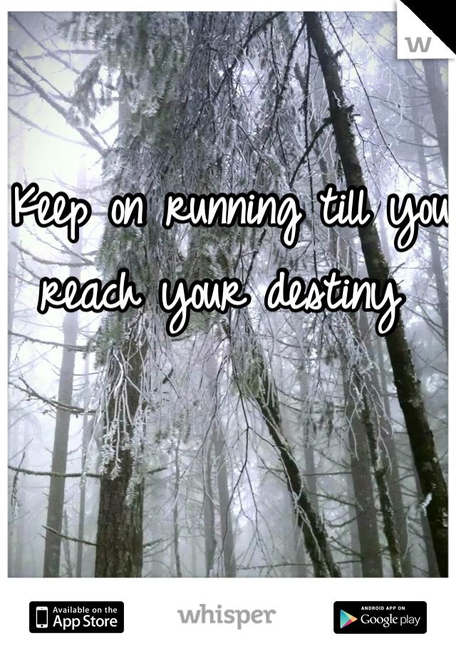 Keep on running till you reach your destiny