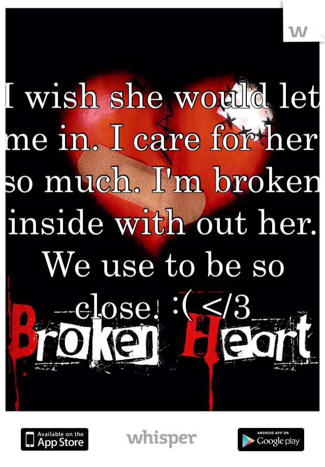 I wish she would let me in. I care for her so much. I'm broken inside with out her. We use to be so close. :( </3